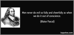 Men never do evil so fully and cheerfully as when 