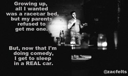 Growing up, all I wanted was a racecar bed, but my parents ——z refused to get me one. But, now that I'm doing comedy, I get to sleep in a REAL car. i; @zacfelts