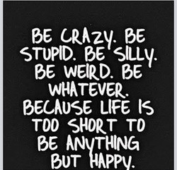 STUPID. BE SILLY. 