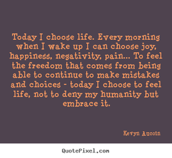 Today I choose life. Every morning 