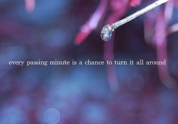 every passing minute is a chance to turn it all around