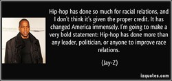 Hip-hop has done so much for racial relations, and I don't think it's given the proper credit. It has changed America immensely. I'm going to make a very bold statement: Hip-hop has done more than any leader, politician, or anyone to improve race relations. (Jay-z) izquotes.com