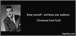 Know yourself - and know your audience. 