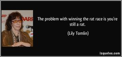 The problem with winning the rat race is you're 