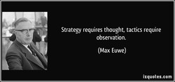 Strategy requires thought, tactics require 