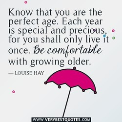 Know that you are the perfect age. Each year IS special and precious for you shall only live It once. be comlortnbfe with growing older. LOUISE HAY WWW.VERYBESTQUOTES.COM