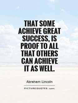 THAT SOME ACHIEVE GREAT SUCCESS, IS PROOF TO ALL THAT OTHERS CAN ACHIEVE IT AS WELL. Abraham Lincoln