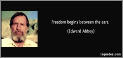 Freedom begins between the ears. (Edward Abbey) izquotes.com