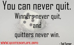 You can never quit. 