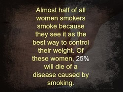Almost half of all women smokers smoke because they see it as the best way to control their weight. Of these women, 25% will die of a disease caused by smoking.