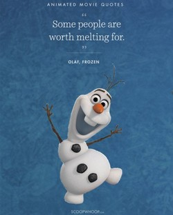 ANIMATED MOVIE QUOTES Some people are worth melting for. OLAF, FROZEN