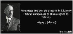 We debated long over the situation for it is a very 