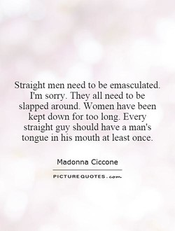 Straight men need to be emasculated. 