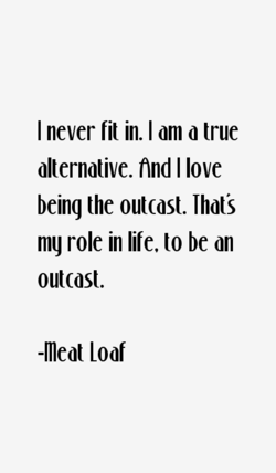 I never fit in. I am d true 