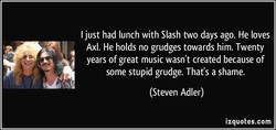 I just had lunch with Slash two days ago. He loves 