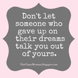 Don't let someone who gave up on their dreams talk you out of yours, TheClassyWoman.blogspot.com