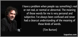 I have a problem when people say something's real or not real, or normal or abnormal. The meaning of those words for me is very personal and subjective. I've always been confused and never had a clearcut understanding of the meaning of those kinds of words. (Tim Burton) izquotes.com
