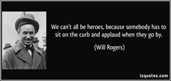 We can't all be heroes, because somebody has to 