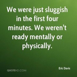 We were just sluggish 