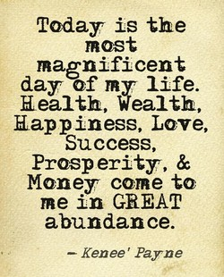 Today is the most magnificent day of my life. Realth, Wealth, Happiness, Love, Success, Prosp erity, & Money come to me in GREAT abundance. —- Renee' Payne