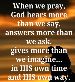 When we pray, God hears mor han we say, answers more than we ask gives more than we ima • e... in HIS own time —and HI way.