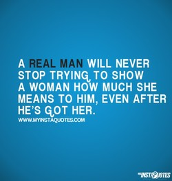 A REA MAN WILL NEVER STOP TO SHOW A WOMAN HOW MUCH SHE MEANS TO HIM, EVEN AFTER HE'S qoT HER. WWWMYINSTAQUOTESCOM
