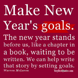 Make New Year's goals. The new year stands before us, like a chapter in a book, waiting to be written. We can help write that story by setting goals. Warren McLaren VegBestQuotes.com