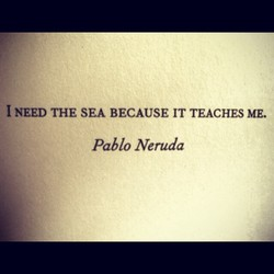 I NEED THE SEA BECAUSE IT TEACHES ME. 