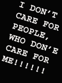 1 DON'T CARE FOR PEOPLE, WHO DON' E CARE FOR ME!!!