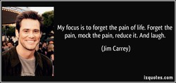 My focus is to forget the pain of life. Forget the 
