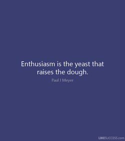 Enthusiasm is the yeast that 