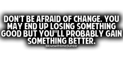 DON'T BE AFRAID OF CHANGE. YOU 
