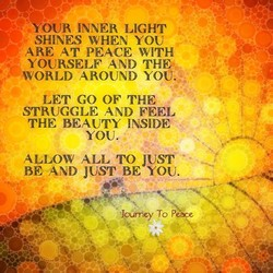 -c ,YOUR INNER LIGHT SHINES WHEN YOU ARE AT PEACE WITH YOURSELF AND THE, WORLD AROUND YOU. LET GO OF STRUGGLE AND FEEL THE BEAUTY INSIDE YOU. ALLOW ALL TO JUST BE AND JUST BE YOU. Journey To Pe e