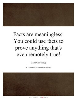 Facts are meaningless. 