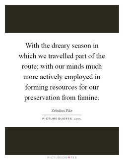 With the dreary season m which we travelled part of the route; with our minds much more actively employed in forming resources for our preservation from famine. Zebulon Pike PICTURE QUOTES. PICTUREQIJVTES