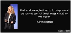 I had an allowance, but I had to do things around 