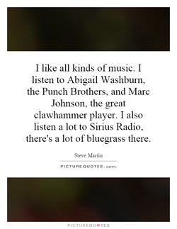 I like all kinds of music. I listen to Abigail Washburn, the Punch Brothers, and Marc Johnson, the great clawhammer player. I also listen a lot to Sirius Radio, there's a lot of bluegrass there. Steve Martin PICTURE QUOTES.