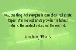 Now, one thing I tell everyone is learn about real estate. 