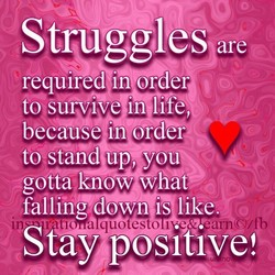 Strugglesare reqüired in order toSurvive in life, because in order! tostand up, you gotta know what fallihg down is like. Stay positive!