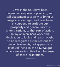 . We in the USA have been depending on prayers, pleading, and self-abasement to a deity to bring us magical advantages, and have been encouraged to attribute our prosperity and general success among nations, to that sort of action. In my opinion, hard work and dedication to logic and reason ought to be recognized as the reasons for our achievements, not appeals to a mythical friend-in-the-sky. We got where we are in spite of, not because of, those incantations. James Randi LIKESUCCESS.com