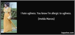 I hate ugliness. You know I'm allergic to ugliness. 
