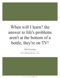 When will I learn? the answer to life's problems aren't at the bottom of a bottle, they're on TV! Matt Groening PICTURE QUOTES. PICTUREQU.TES