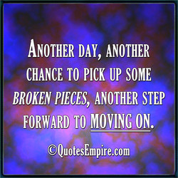 ANOTHER DAY, ANOTHER CHANCE TO PICK UP soME BROKEN PIECES, ANOTHER STEP FORWARD TO MOVING ON. @QuotesEmpire.com
