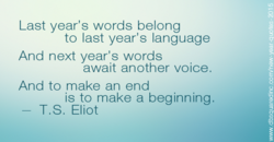 Last year's words belong to last year's language And next year's words await another voice. And to make an end is to make a beginning. T.S. Eliot