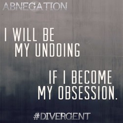 ABNEGATION I WILL BE MY UNDOING IF I BECOME MY OBSESSION #DIVERCENT