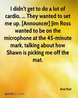 I didn't get to do a lot of 