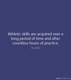Athletic skills are acquired over a 