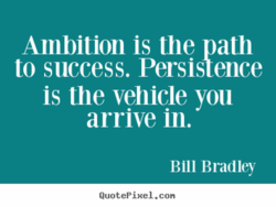 Ambition is the path to success. Persistence is the vehicle you arrive in. Bill BKld1ey QuotePiHe1.con