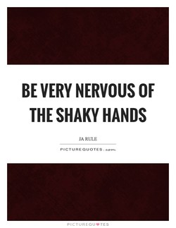 BE VERY NERVOUS OF 