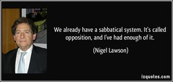 We already have a sabbatical system. It's called opposition, and I've had enough of it. (Nigel Lawson) izquotes.com